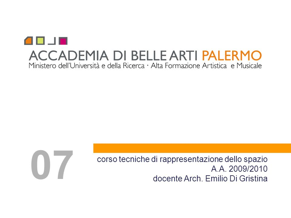 corso tecniche di rappresentazione dello spazio A.A. 2009/2010 docente Arch. Emilio Di Gristina 07