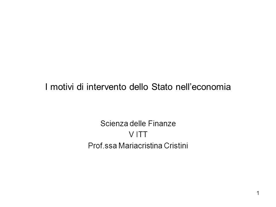 1 I motivi di intervento dello Stato nelleconomia Scienza delle Finanze V ITT Prof.ssa Mariacristina Cristini