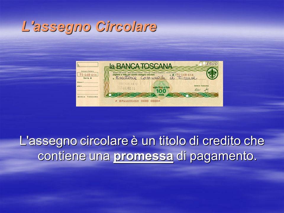 L'assegno Circolare L'assegno circolare è un titolo di credito che contiene una promessa di pagamento.