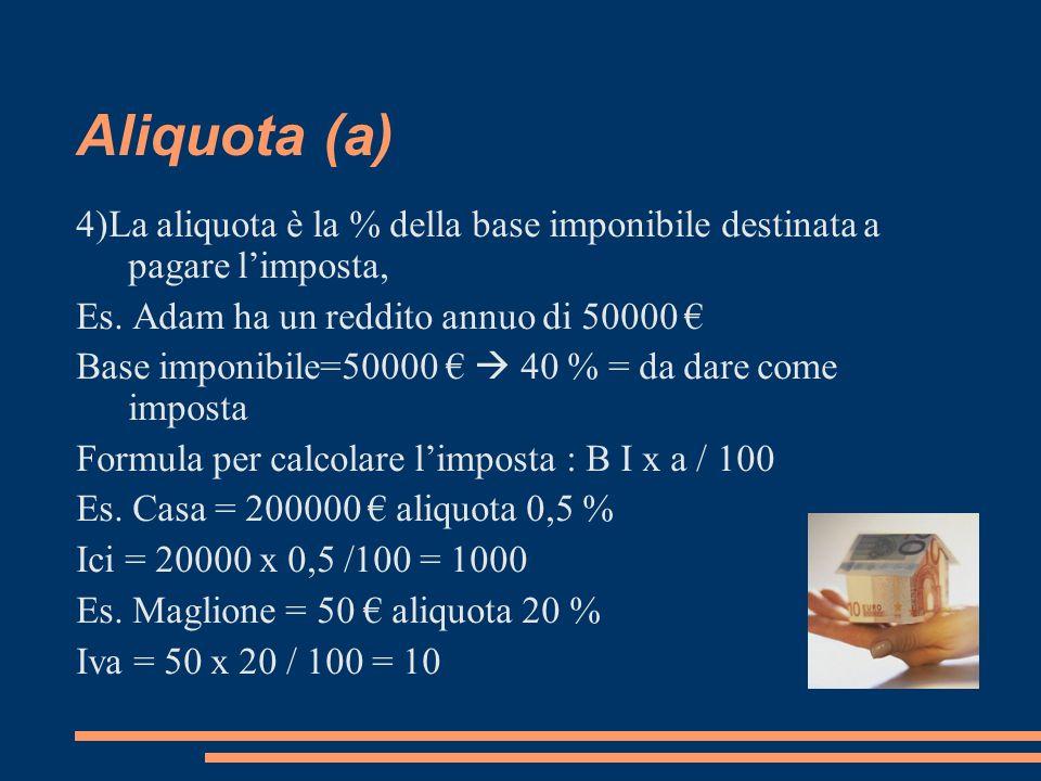 Aliquota (a) 4)La aliquota è la % della base imponibile destinata a pagare limposta, Es. Adam ha un reddito annuo di 50000 Base imponibile=50000 40 %