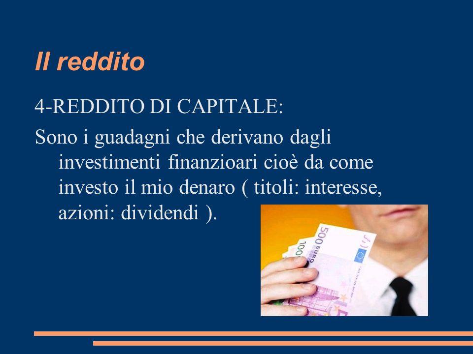 Il reddito 4-REDDITO DI CAPITALE: Sono i guadagni che derivano dagli investimenti finanzioari cioè da come investo il mio denaro ( titoli: interesse,