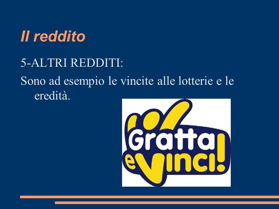 Il reddito 5-ALTRI REDDITI: Sono ad esempio le vincite alle lotterie e le eredità.