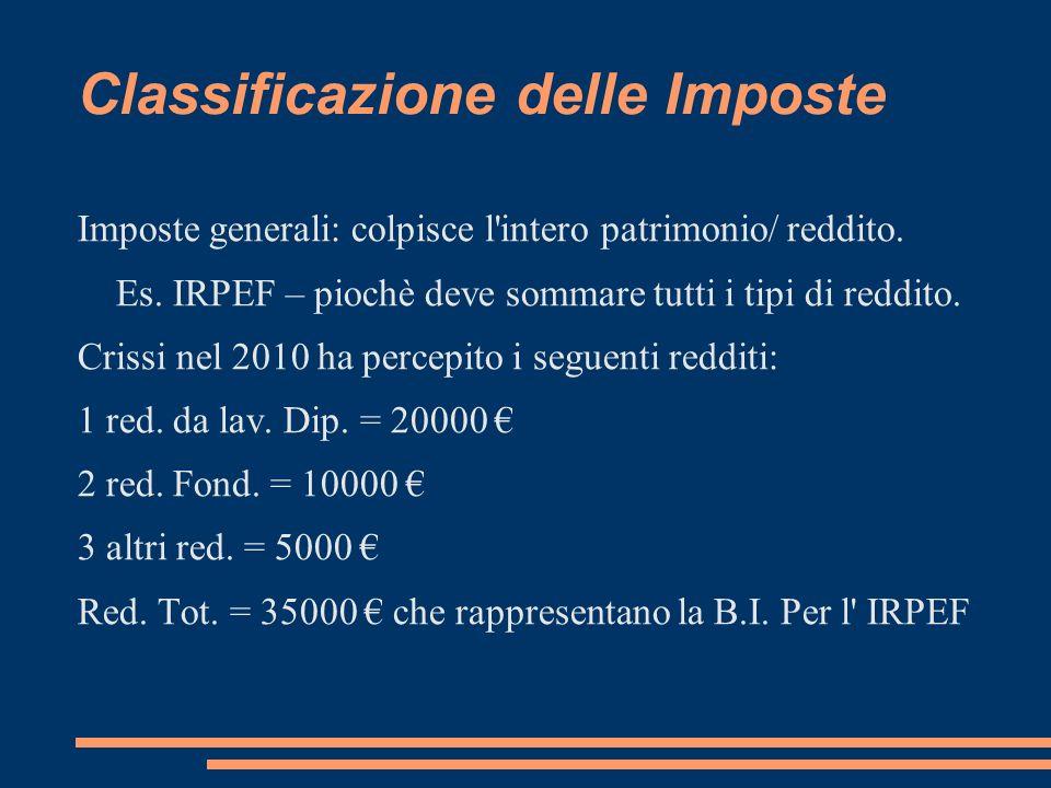 Classificazione delle Imposte Imposte generali: colpisce l'intero patrimonio/ reddito. Es. IRPEF – piochè deve sommare tutti i tipi di reddito. Crissi
