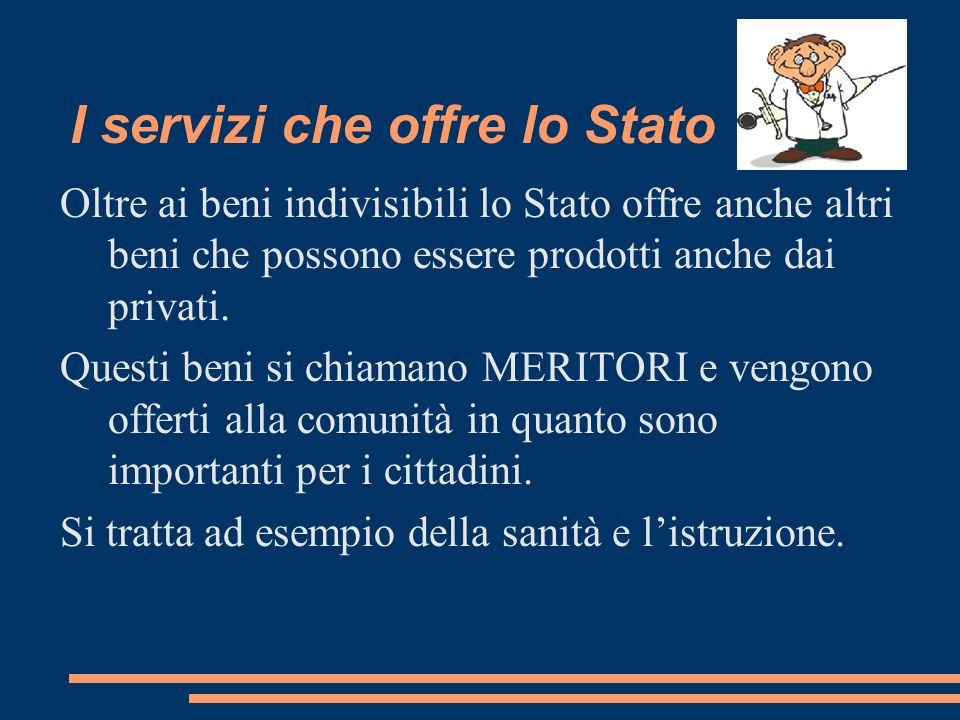 I servizi che offre lo Stato Oltre ai beni indivisibili lo Stato offre anche altri beni che possono essere prodotti anche dai privati. Questi beni si