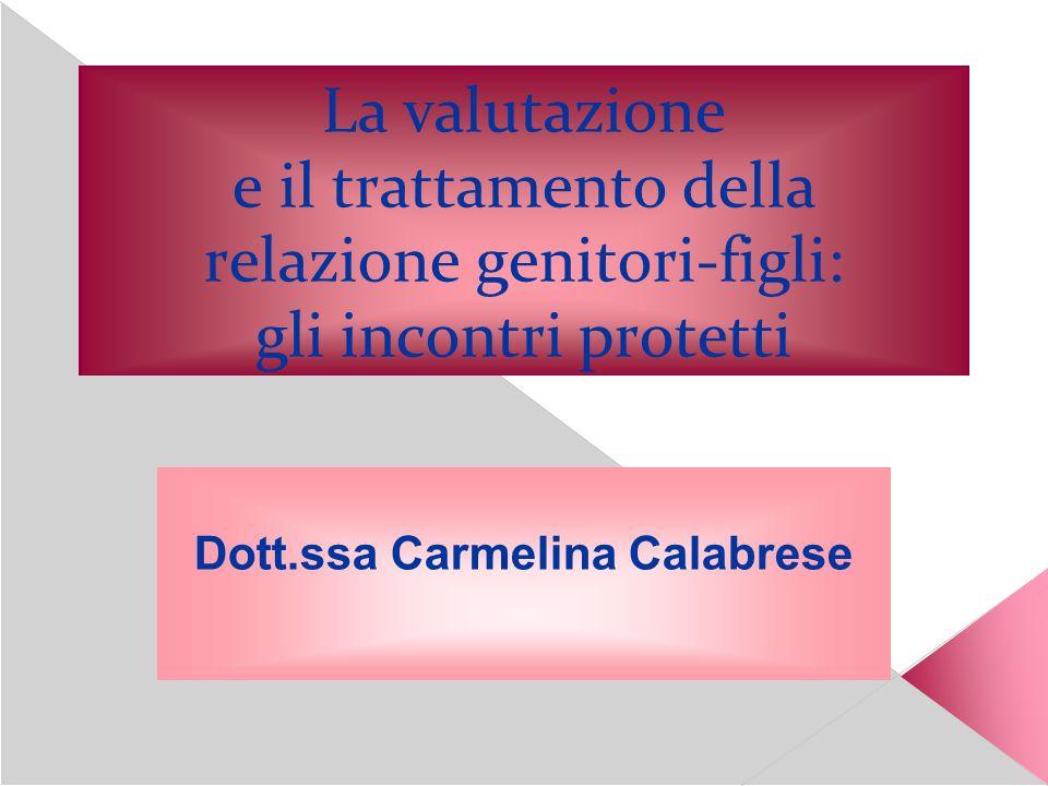 La valutazione e il trattamento della relazione genitori-figli: gli incontri protetti Dott.ssa Carmelina Calabrese