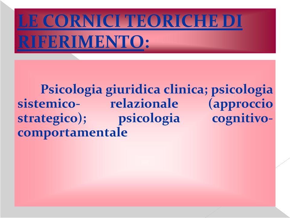 LE CORNICI TEORICHE DI RIFERIMENTO: Psicologia giuridica clinica; psicologia sistemico- relazionale (approccio strategico); psicologia cognitivo- comp