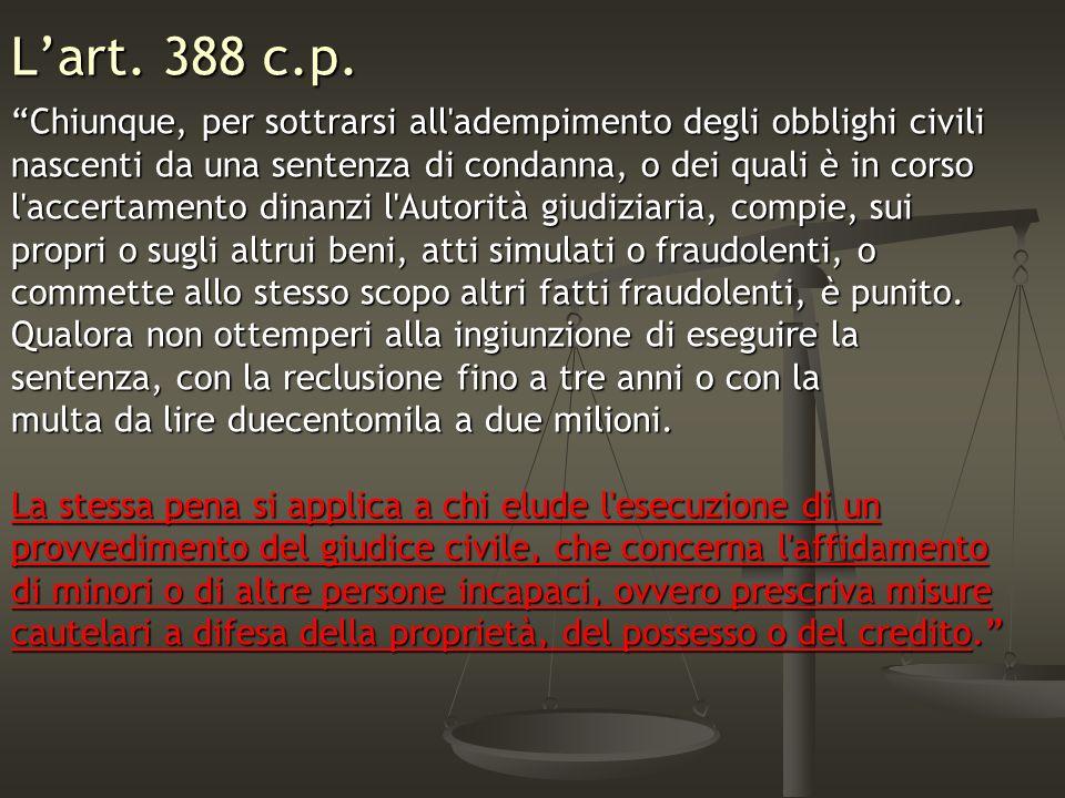 Lart. 388 c.p. Chiunque, per sottrarsi all'adempimento degli obblighi civili nascenti da una sentenza di condanna, o dei quali è in corso l'accertamen