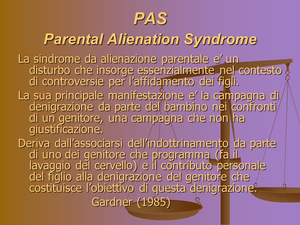 PAS Parental Alienation Syndrome La sindrome da alienazione parentale e un disturbo che insorge essenzialmente nel contesto di controversie per laffidamento dei figli.