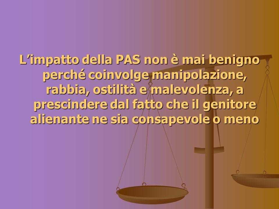 Limpatto della PAS non è mai benigno perché coinvolge manipolazione, rabbia, ostilità e malevolenza, a prescindere dal fatto che il genitore alienante ne sia consapevole o meno