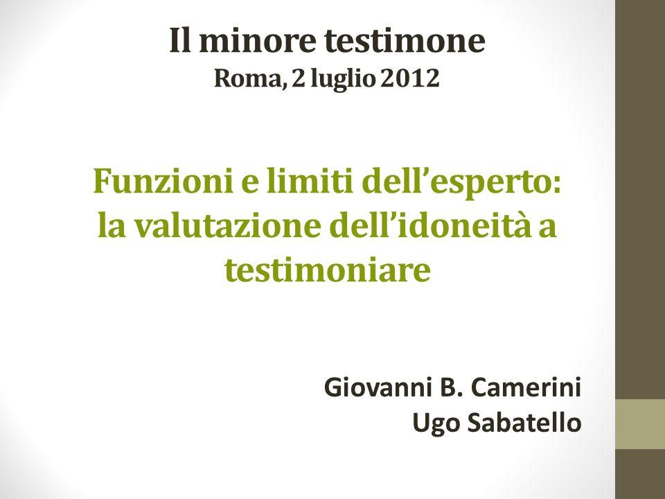Il minore testimone Roma, 2 luglio 2012 Funzioni e limiti dellesperto: la valutazione dellidoneità a testimoniare Giovanni B. Camerini Ugo Sabatello