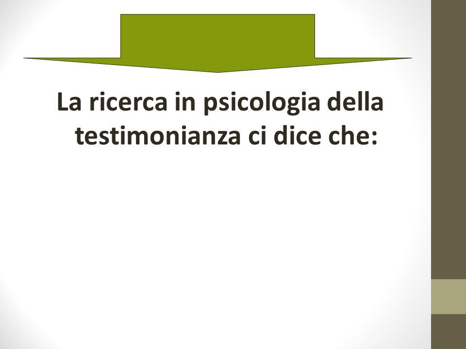 La ricerca in psicologia della testimonianza ci dice che: