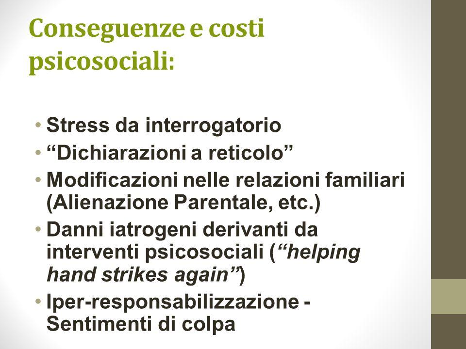 Conseguenze e costi psicosociali: Stress da interrogatorio Dichiarazioni a reticolo Modificazioni nelle relazioni familiari (Alienazione Parentale, et