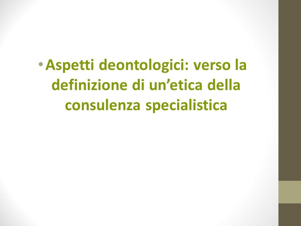 Aspetti deontologici: verso la definizione di unetica della consulenza specialistica