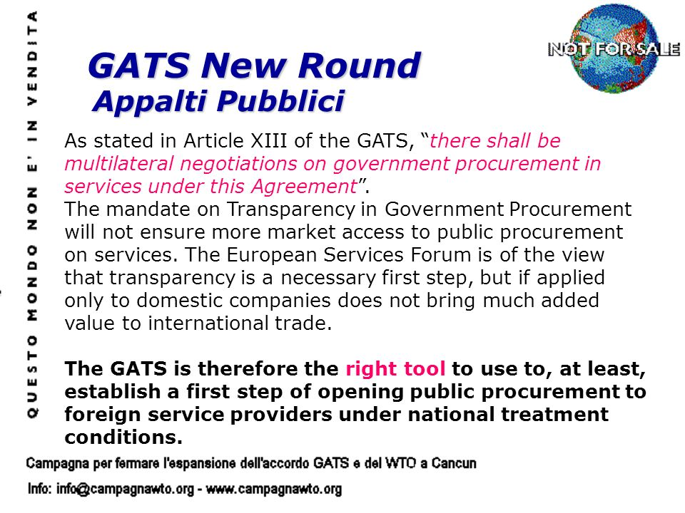 GATS New Round Appalti Pubblici As stated in Article XIII of the GATS, there shall be multilateral negotiations on government procurement in services under this Agreement.