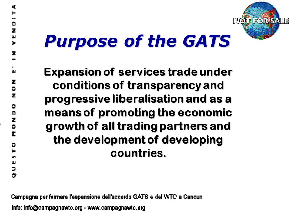 Purpose of the GATS Expansion of services trade under conditions of transparency and progressive liberalisation and as a means of promoting the economic growth of all trading partners and the development of developing countries.