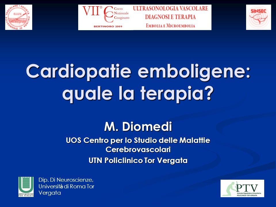 Cardiopatie emboligene: quale la terapia? M. Diomedi UOS Centro per lo Studio delle Malattie Cerebrovascolari UTN Policlinico Tor Vergata Dip. Di Neur