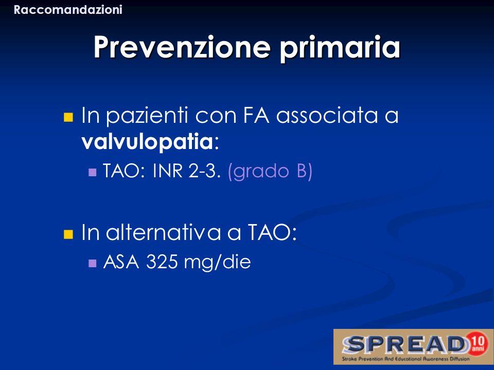 In pazienti con FA associata a valvulopatia : TAO: INR 2-3. (grado B) In alternativa a TAO: ASA 325 mg/die Prevenzione primaria Raccomandazioni