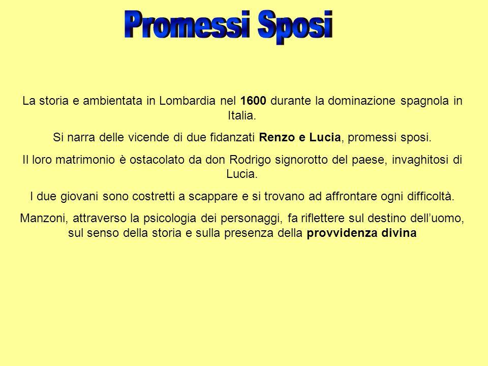 La storia e ambientata in Lombardia nel 1600 durante la dominazione spagnola in Italia. Si narra delle vicende di due fidanzati Renzo e Lucia, promess