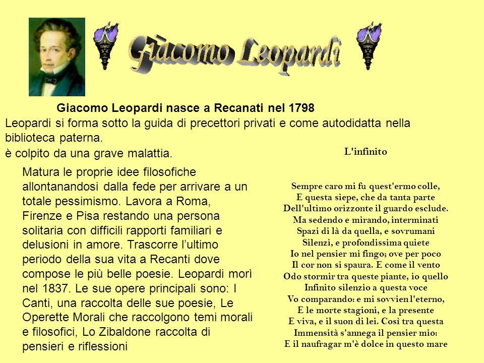 Giacomo Leopardi nasce a Recanati nel 1798 Leopardi si forma sotto la guida di precettori privati e come autodidatta nella biblioteca paterna. è colpi