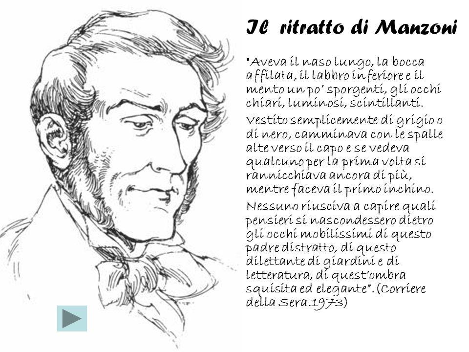 Il ritratto di Manzoni Aveva il naso lungo, la bocca affilata, il labbro inferiore e il mento un po sporgenti, gli occhi chiari, luminosi, scintillanti.