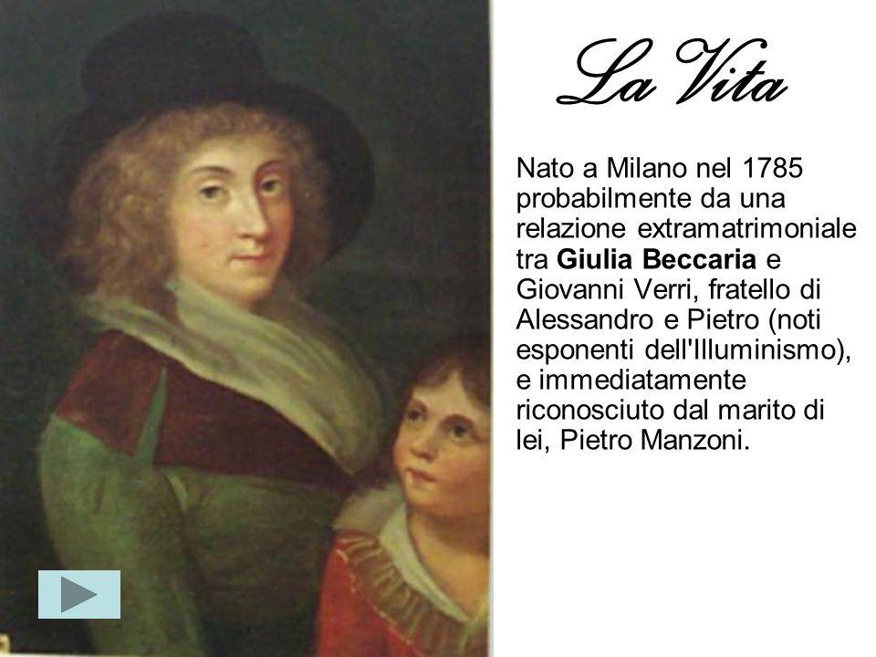 La Vita Nato a Milano nel 1785 probabilmente da una relazione extramatrimoniale tra Giulia Beccaria e Giovanni Verri, fratello di Alessandro e Pietro (noti esponenti dell Illuminismo), e immediatamente riconosciuto dal marito di lei, Pietro Manzoni.