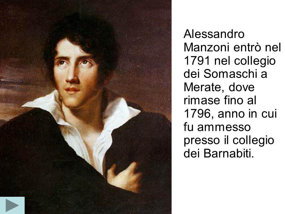 Alessandro Manzoni entrò nel 1791 nel collegio dei Somaschi a Merate, dove rimase fino al 1796, anno in cui fu ammesso presso il collegio dei Barnabiti.