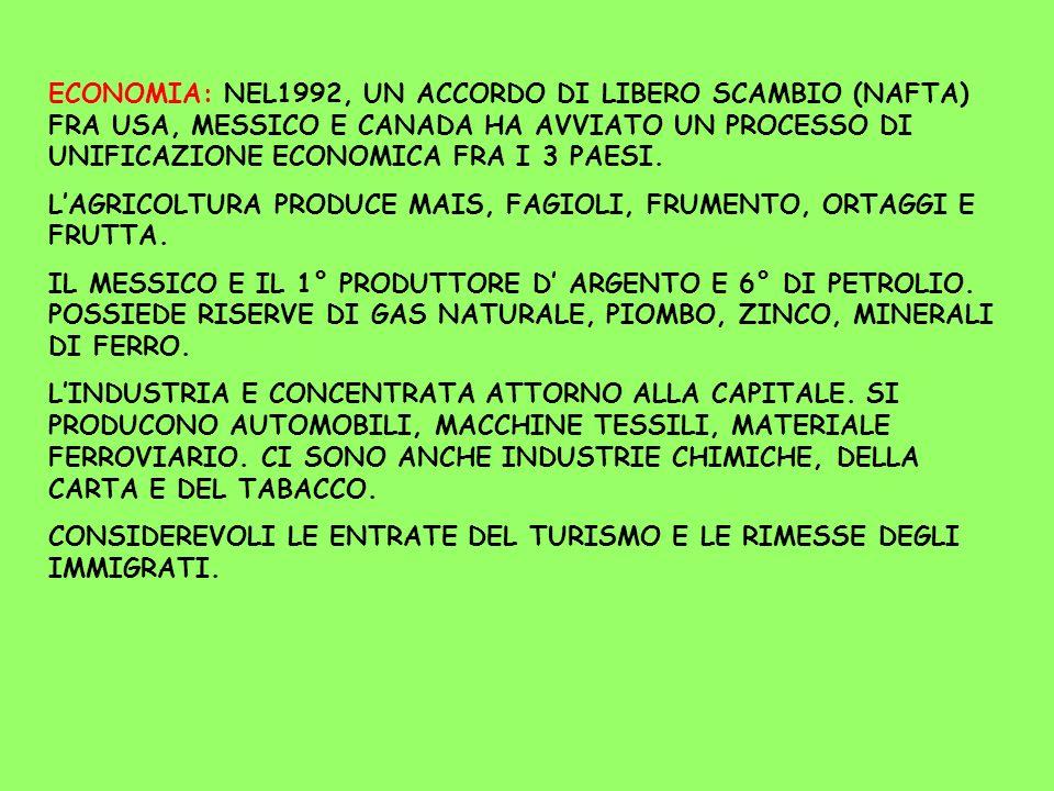ECONOMIA: NEL1992, UN ACCORDO DI LIBERO SCAMBIO (NAFTA) FRA USA, MESSICO E CANADA HA AVVIATO UN PROCESSO DI UNIFICAZIONE ECONOMICA FRA I 3 PAESI. LAGR