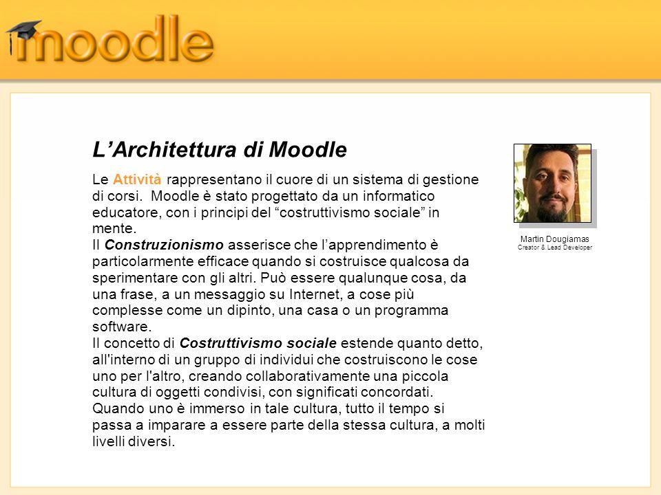 LArchitettura di Moodle Le Attività rappresentano il cuore di un sistema di gestione di corsi. Moodle è stato progettato da un informatico educatore,