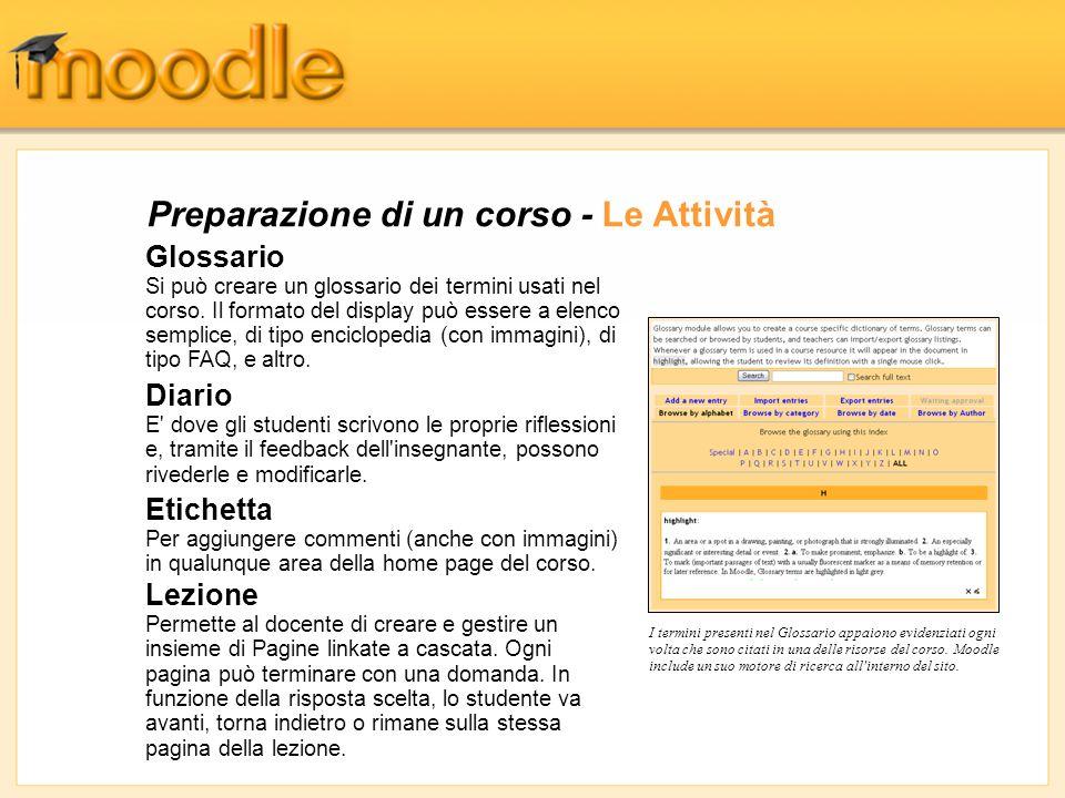 Preparazione di un corso - Le Attività Glossario Si può creare un glossario dei termini usati nel corso. Il formato del display può essere a elenco se