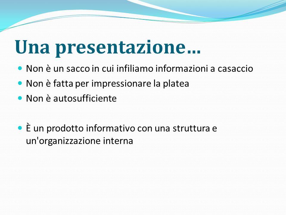 Una presentazione… Non è un sacco in cui infiliamo informazioni a casaccio Non è fatta per impressionare la platea Non è autosufficiente È un prodotto