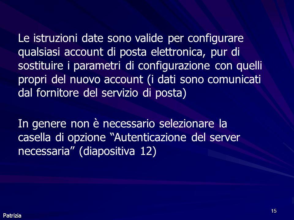 15 Patrizia Le istruzioni date sono valide per configurare qualsiasi account di posta elettronica, pur di sostituire i parametri di configurazione con