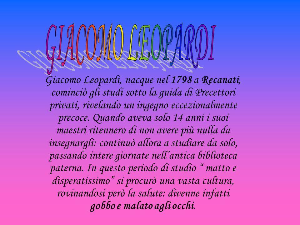 Giacomo Leopardi, nacque nel 1798 a Recanati, cominciò gli studi sotto la guida di Precettori privati, rivelando un ingegno eccezionalmente precoce. Q