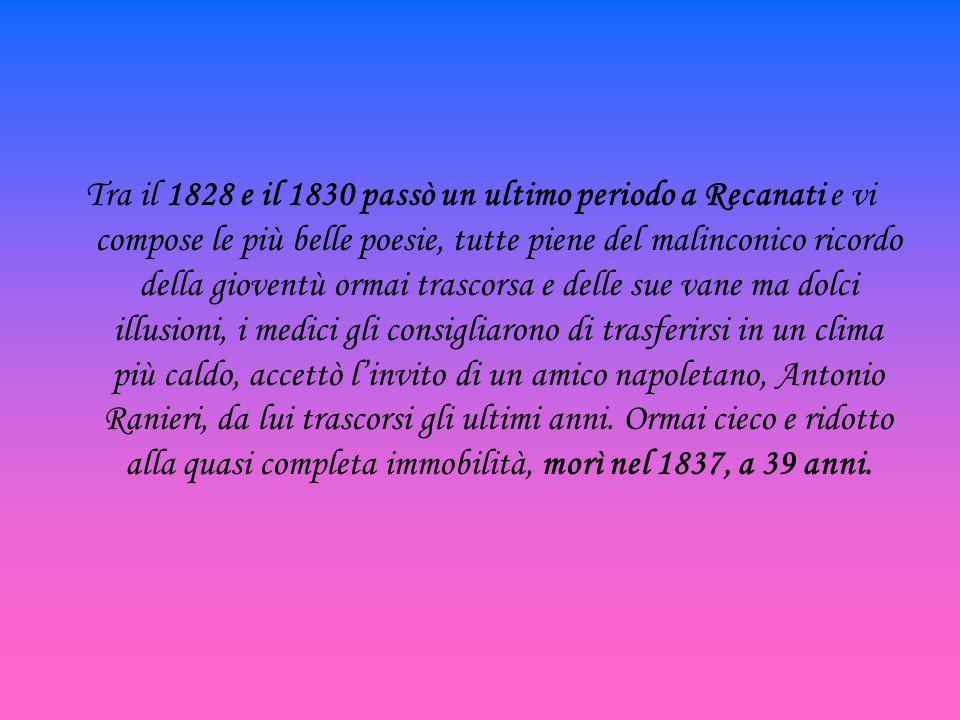 Tra il 1828 e il 1830 passò un ultimo periodo a Recanati e vi compose le più belle poesie, tutte piene del malinconico ricordo della gioventù ormai tr