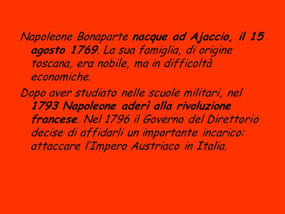 Napoleone Bonaparte nacque ad Ajaccio, il 15 agosto 1769. La sua famiglia, di origine toscana, era nobile, ma in difficoltà economiche. Dopo aver stud