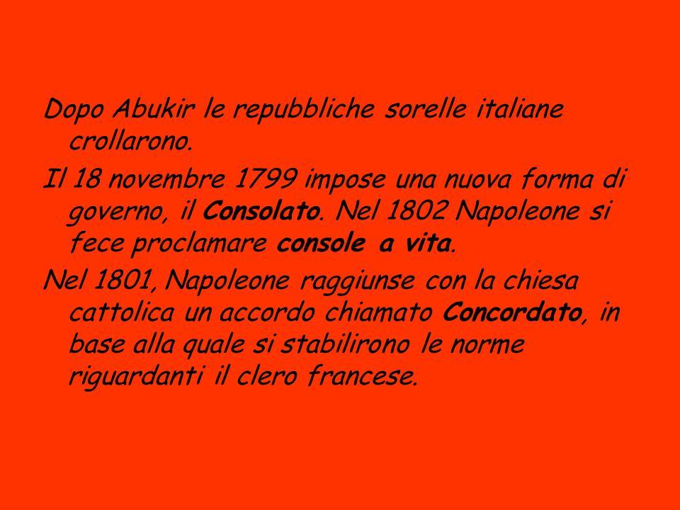 Dopo Abukir le repubbliche sorelle italiane crollarono. Il 18 novembre 1799 impose una nuova forma di governo, il Consolato. Nel 1802 Napoleone si fec