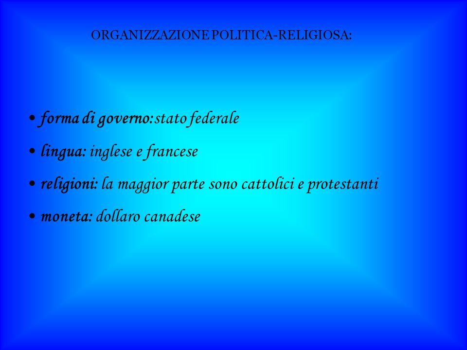 ORGANIZZAZIONE POLITICA-RELIGIOSA: forma di governo:stato federale lingua: inglese e francese religioni: la maggior parte sono cattolici e protestanti moneta: dollaro canadese