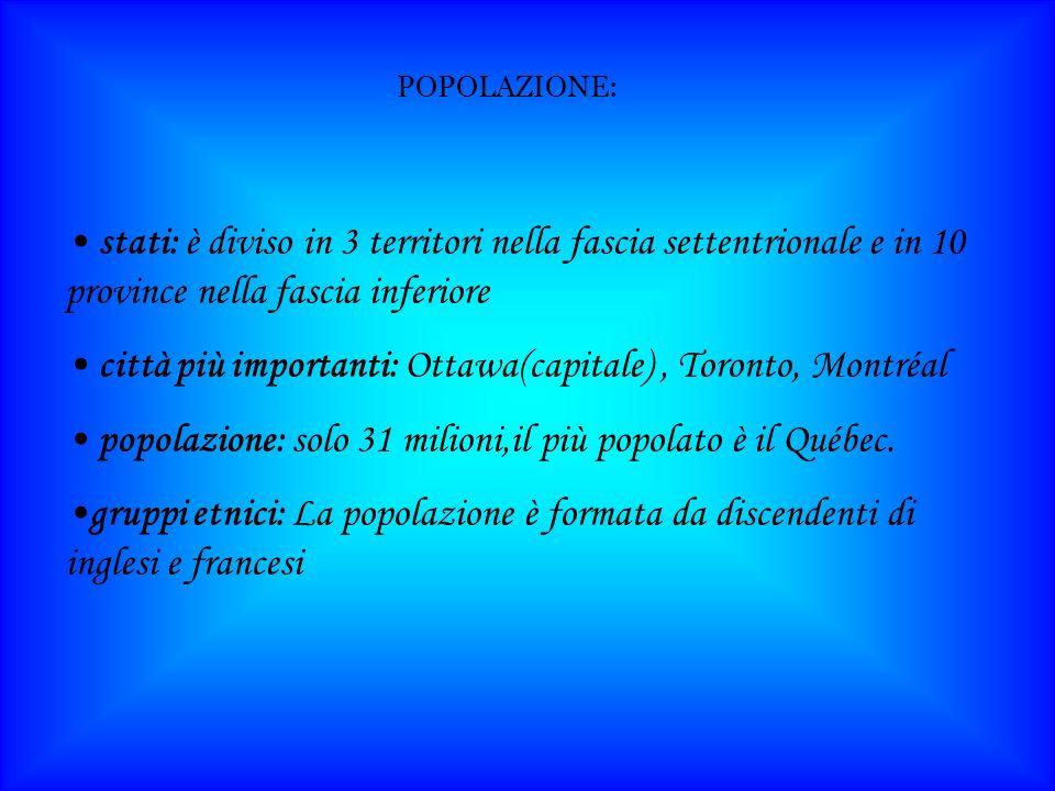 POPOLAZIONE: stati: è diviso in 3 territori nella fascia settentrionale e in 10 province nella fascia inferiore città più importanti: Ottawa(capitale), Toronto, Montréal popolazione: solo 31 milioni,il più popolato è il Québec.