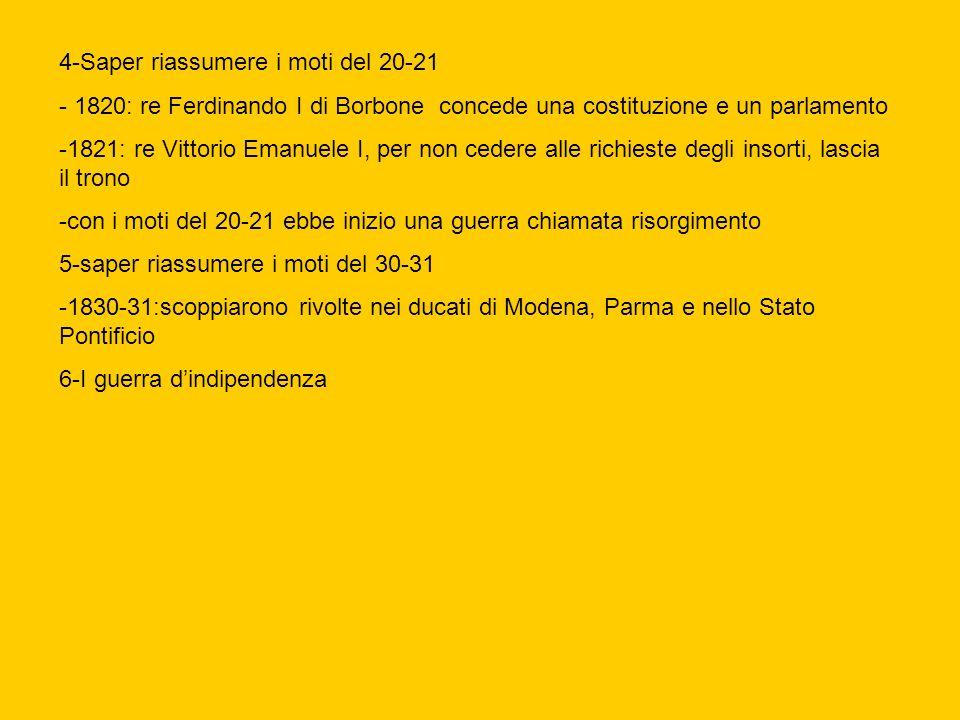 4-Saper riassumere i moti del 20-21 - 1820: re Ferdinando I di Borbone concede una costituzione e un parlamento -1821: re Vittorio Emanuele I, per non