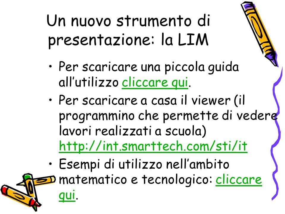 Un nuovo strumento di presentazione: la LIM Per scaricare una piccola guida allutilizzo cliccare qui.cliccare qui Per scaricare a casa il viewer (il p