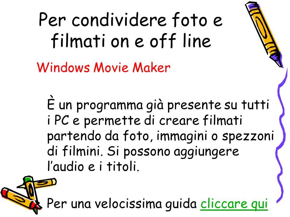 Per condividere foto e filmati on e off line Windows Movie Maker È un programma già presente su tutti i PC e permette di creare filmati partendo da foto, immagini o spezzoni di filmini.