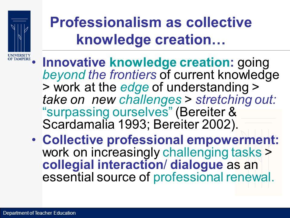Department of Teacher Education Professionalism as collective knowledge creation… Innovative knowledge creation: going beyond the frontiers of current knowledge > work at the edge of understanding > take on new challenges > stretching out: surpassing ourselves (Bereiter & Scardamalia 1993; Bereiter 2002).