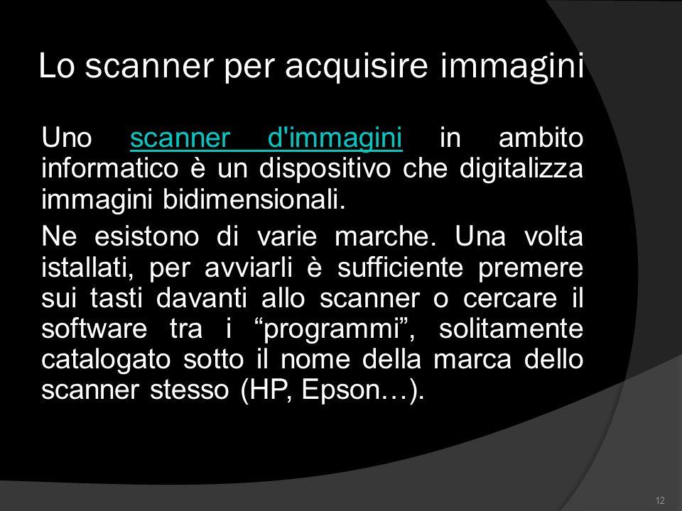 Lo scanner per acquisire immagini Uno scanner d immagini in ambito informatico è un dispositivo che digitalizza immagini bidimensionali.scanner d immagini Ne esistono di varie marche.