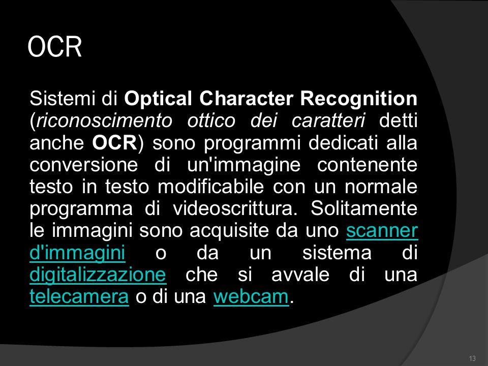 OCR Sistemi di Optical Character Recognition (riconoscimento ottico dei caratteri detti anche OCR) sono programmi dedicati alla conversione di un immagine contenente testo in testo modificabile con un normale programma di videoscrittura.