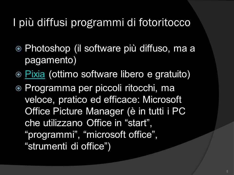 I più diffusi programmi di fotoritocco Photoshop (il software più diffuso, ma a pagamento) Pixia (ottimo software libero e gratuito) Pixia Programma per piccoli ritocchi, ma veloce, pratico ed efficace: Microsoft Office Picture Manager (è in tutti i PC che utilizzano Office in start, programmi, microsoft office, strumenti di office) 8
