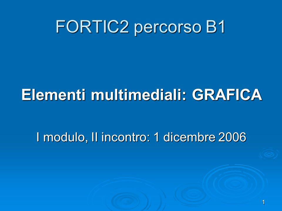 1 FORTIC2 percorso B1 Elementi multimediali: GRAFICA I modulo, II incontro: 1 dicembre 2006
