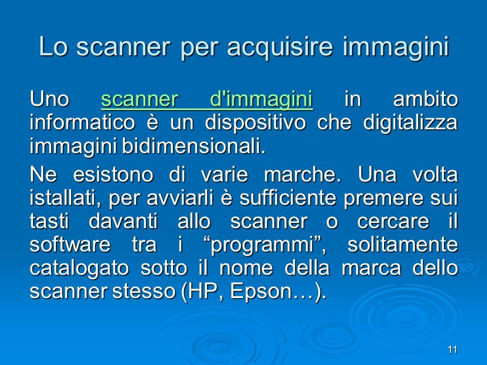 11 Lo scanner per acquisire immagini Uno scanner d immagini in ambito informatico è un dispositivo che digitalizza immagini bidimensionali.