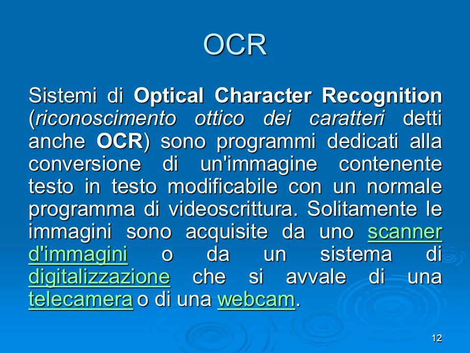 12 OCR Sistemi di Optical Character Recognition (riconoscimento ottico dei caratteri detti anche OCR) sono programmi dedicati alla conversione di un immagine contenente testo in testo modificabile con un normale programma di videoscrittura.