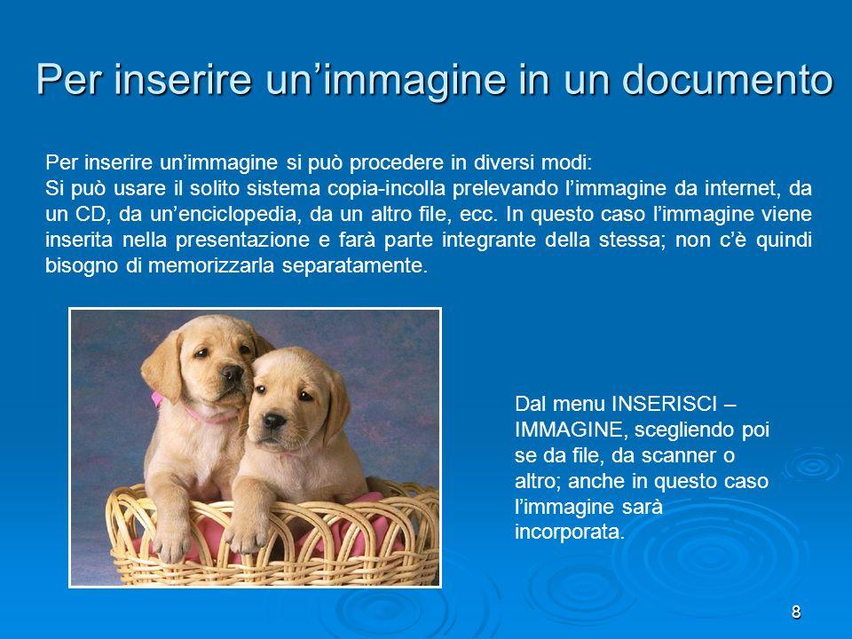 8 Per inserire unimmagine in un documento Per inserire unimmagine si può procedere in diversi modi: Si può usare il solito sistema copia-incolla prelevando limmagine da internet, da un CD, da unenciclopedia, da un altro file, ecc.