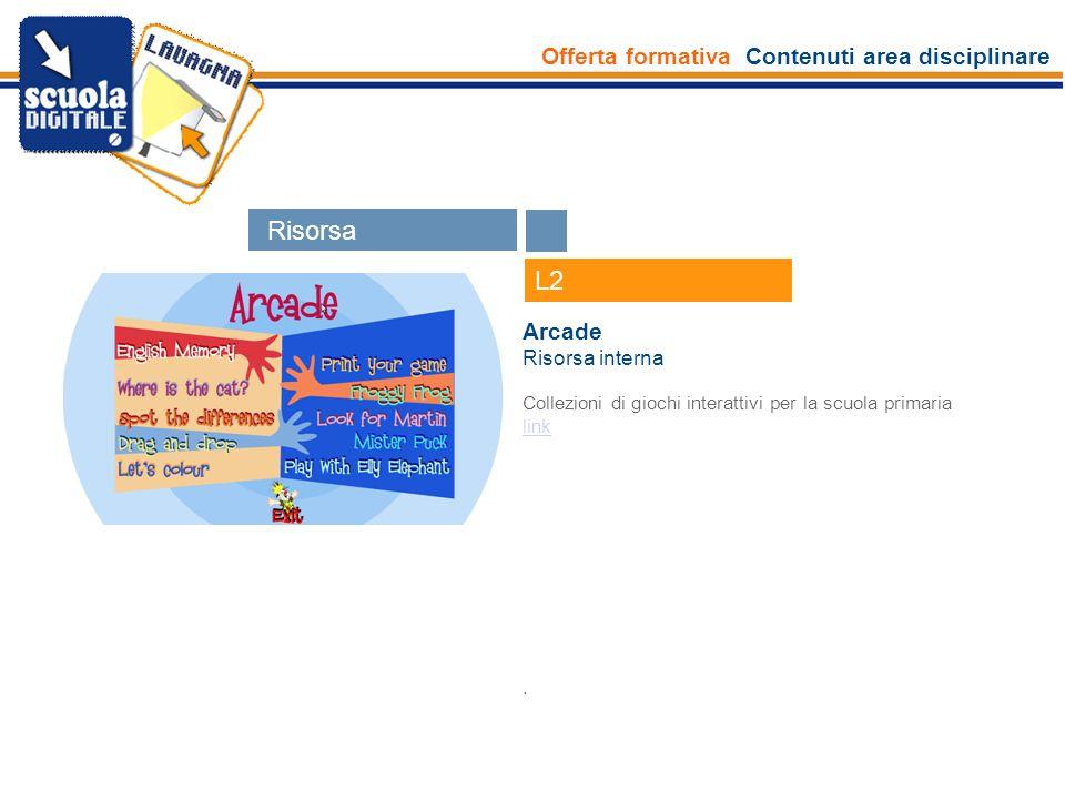 Offerta formativa Contenuti area disciplinare Esperti L2 Arcade Risorsa interna Collezioni di giochi interattivi per la scuola primaria link. Risors e