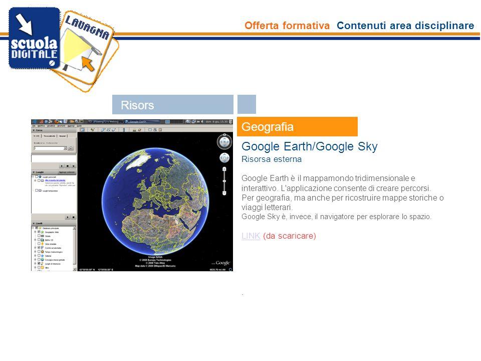 Offerta formativa Contenuti area disciplinare Esperti Geografia Google Earth/Google Sky Risorsa esterna Google Earth è il mappamondo tridimensionale e